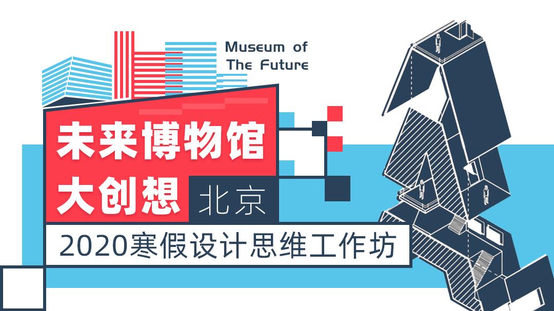 未来博物馆大创想(北京)丨2020寒假设计思维工作坊