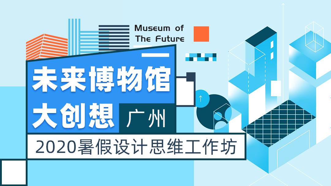 未来博物馆大创想(广州)   2020暑期设计思维工作坊