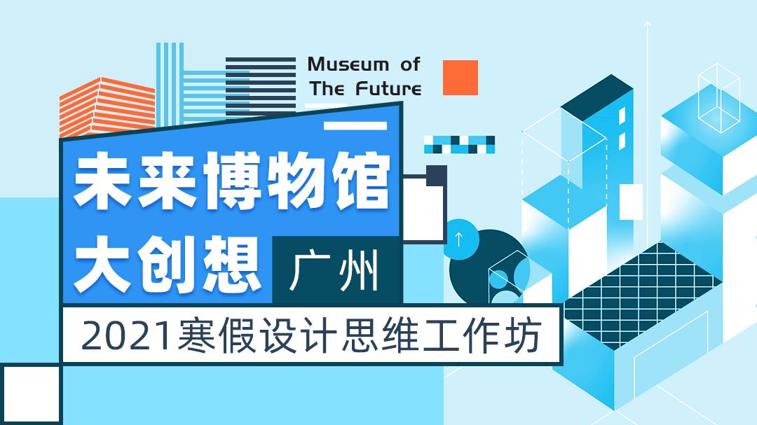 未来博物馆大创想(广州) | 2021寒假设计思维工作坊